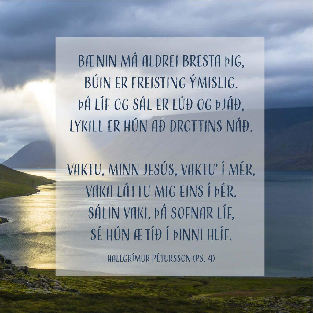 Bænin má aldrei bresta þig, búin er freisting ýmislig. Þá líf og sál er lúð og þjáð, lykill er hún að Drottins náð.  Vaktu, minn Jesús, vaktu' í mér, vaka láttu mig eins í þér. Sálin vaki, þá sofnar líf, sé hún ætíð í þinni hlíf.  Hallgrímur Pétursson (Ps. 4)